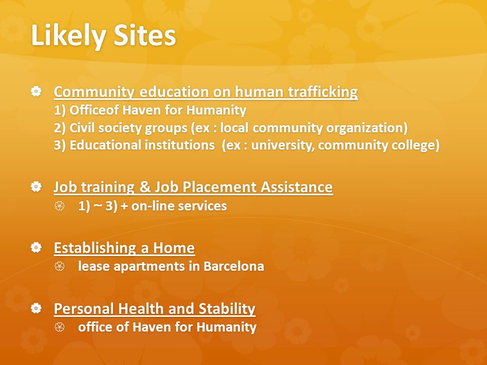Likely Sites  Community education on human trafficking 1) Officeof Haven for Humanity 2) Civil society groups (ex : local community organization) 3) Educational institutions (ex : university, community college)  Job training & Job Placement Assistance  1) ~ 3) + on-line services  Establishing a Home  lease apartments in Barcelona  Personal Health and Stability  office of Haven for Humanity