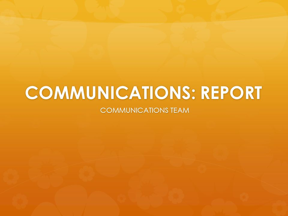 COMMUNICATIONS: REPORT COMMUNICATIONS TEAM