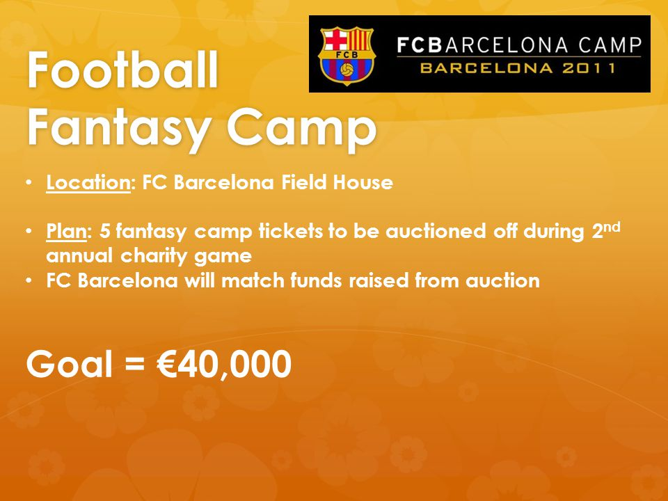 Football Fantasy Camp Location: FC Barcelona Field House Plan: 5 fantasy camp tickets to be auctioned off during 2 nd annual charity game FC Barcelona will match funds raised from auction Goal = €40,000