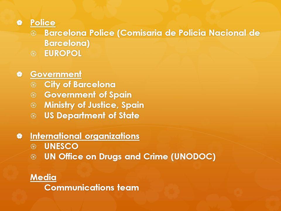 Police  Barcelona Police (Comisaria de Policia Nacional de Barcelona)  EUROPOL  Government  City of Barcelona  Government of Spain  Ministry of Justice, Spain  US Department of State  International organizations  UNESCO  UN Office on Drugs and Crime (UNODOC) Media Communications team