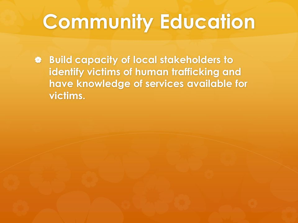 Community Education  Build capacity of local stakeholders to identify victims of human trafficking and have knowledge of services available for victims.