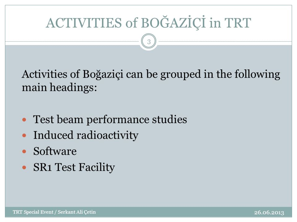 ACTIVITIES of BOĞAZİÇİ in TRT Activities of Boğaziçi can be grouped in the following main headings: Test beam performance studies Induced radioactivity Software SR1 Test Facility 3 TRT Special Event / Serkant Ali Çetin 26.06.2013
