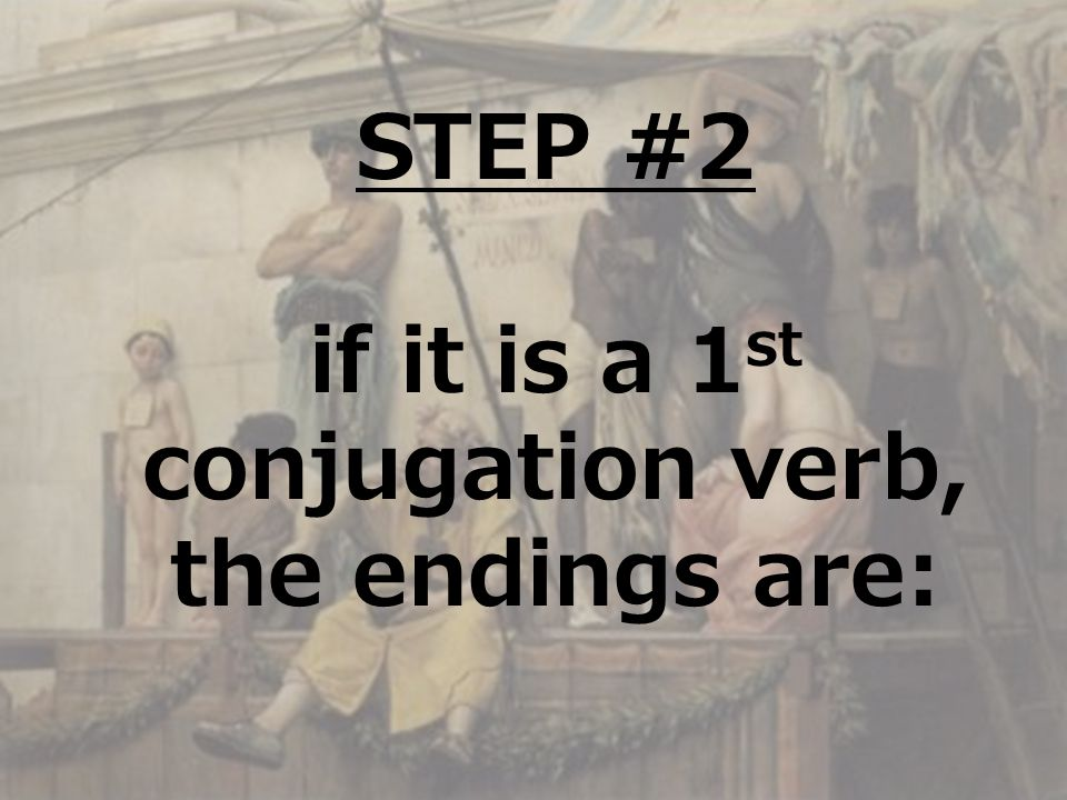 STEP #2 if it is a 1 st conjugation verb, the endings are: