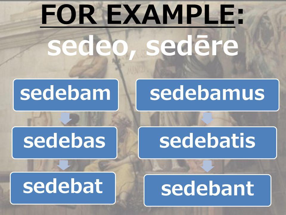 sedebamsedebassedebatsedebamussedebatissedebant FOR EXAMPLE: sedeo, sedēre