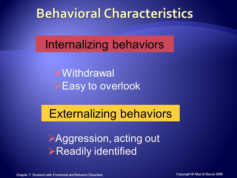 Copyright © Allyn & Bacon 2008 Chapter 7: Students with Emotional and Behavior Disorders Internalizing behaviors  Withdrawal  Easy to overlook Externalizing behaviors  Aggression, acting out  Readily identified