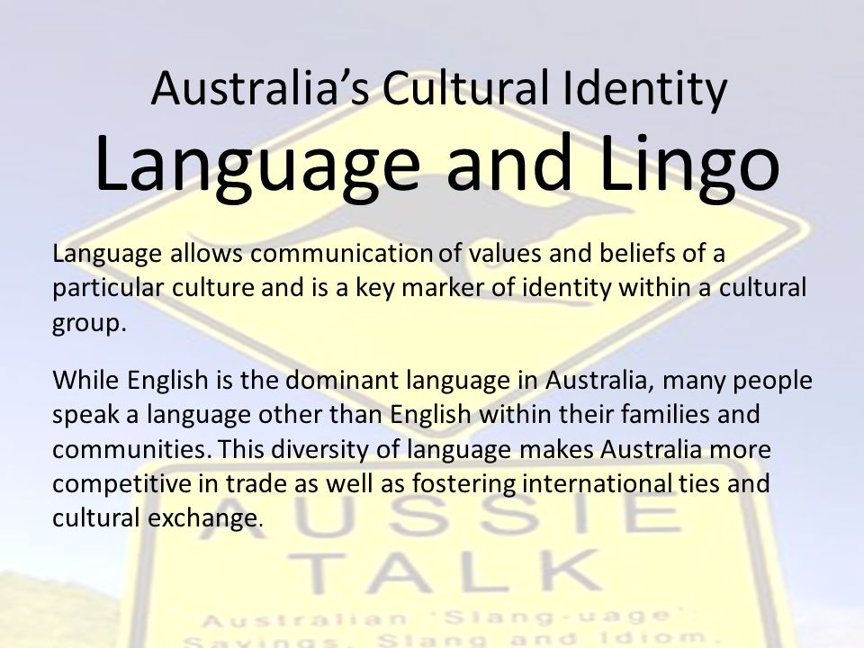 Australia's Cultural Identity Language allows communication of values and beliefs of a particular culture and is a key marker of identity within a cultural group.
