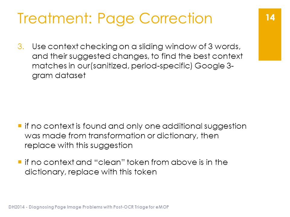 DH2014 - Diagnosing Page Image Problems with Post-OCR Triage for eMOP 14 Treatment: Page Correction 3.Use context checking on a sliding window of 3 words, and their suggested changes, to find the best context matches in our(sanitized, period-specific) Google 3- gram dataset  if no context is found and only one additional suggestion was made from transformation or dictionary, then replace with this suggestion  if no context and clean token from above is in the dictionary, replace with this token