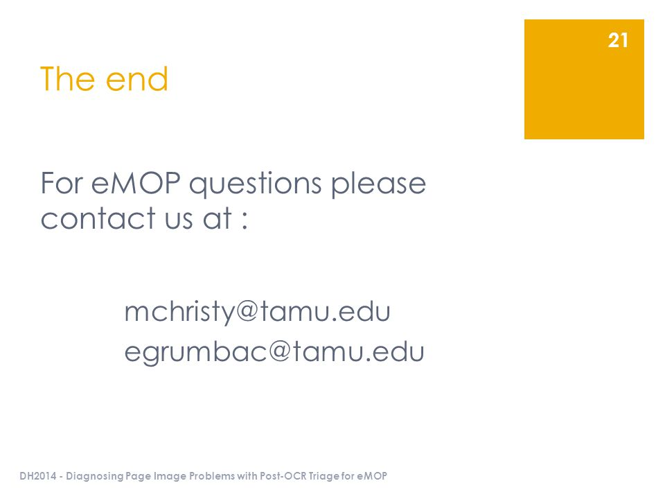 The end For eMOP questions please contact us at : mchristy@tamu.edu egrumbac@tamu.edu DH2014 - Diagnosing Page Image Problems with Post-OCR Triage for eMOP 21