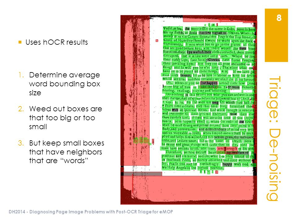 Triage: De-noising DH2014 - Diagnosing Page Image Problems with Post-OCR Triage for eMOP 8  Uses hOCR results 1.Determine average word bounding box size 2.Weed out boxes are that too big or too small 3.But keep small boxes that have neighbors that are words