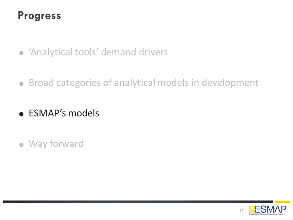 Progress  'Analytical tools' demand drivers  Broad categories of analytical models in development  ESMAP's models  Way forward 11