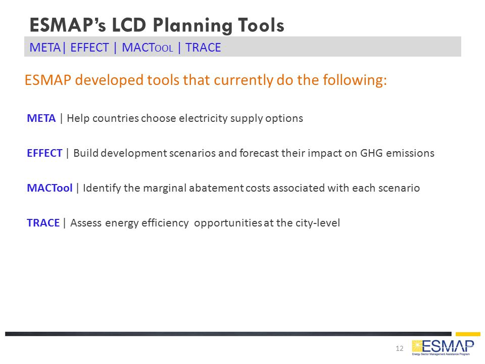 ESMAP's LCD Planning Tools 12 META| EFFECT | MACT OOL | TRACE META | Help countries choose electricity supply options EFFECT | Build development scena