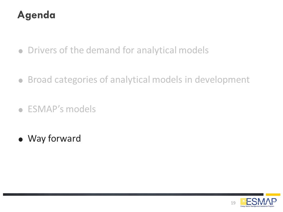 Agenda  Drivers of the demand for analytical models  Broad categories of analytical models in development  ESMAP's models  Way forward 19