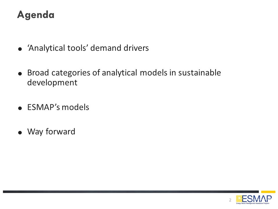 Agenda  'Analytical tools' demand drivers  Broad categories of analytical models in sustainable development  ESMAP's models  Way forward 2