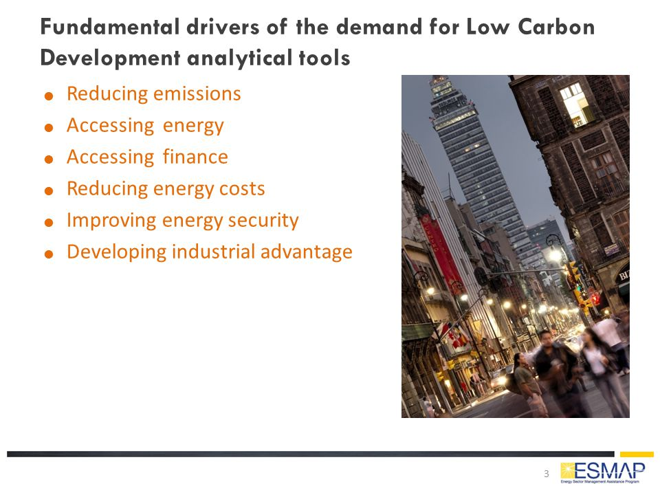 Fundamental drivers of the demand for Low Carbon Development analytical tools  Reducing emissions  Accessing energy  Accessing finance  Reducing e
