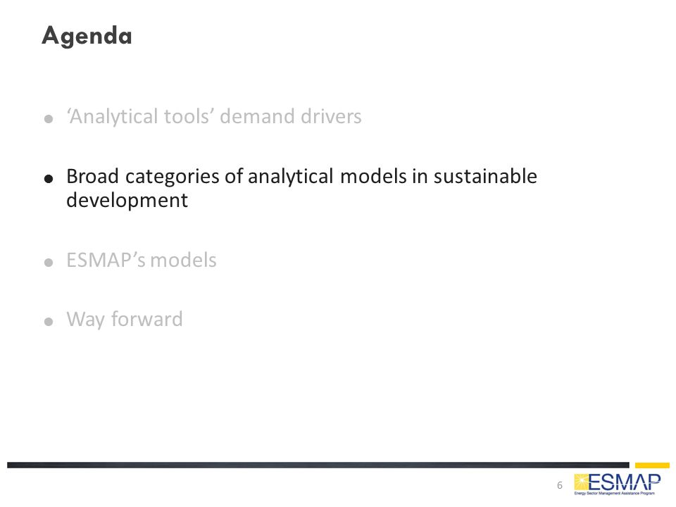 Agenda  'Analytical tools' demand drivers  Broad categories of analytical models in sustainable development  ESMAP's models  Way forward 6