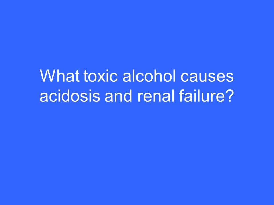 What toxic alcohol causes acidosis and renal failure