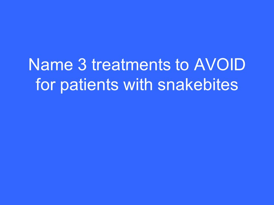 Name 3 treatments to AVOID for patients with snakebites