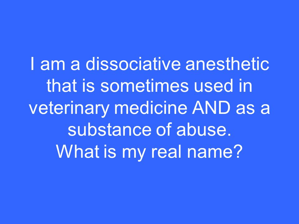 I am a dissociative anesthetic that is sometimes used in veterinary medicine AND as a substance of abuse.