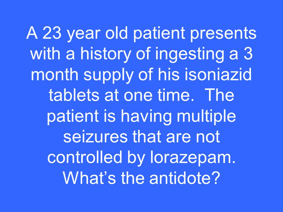A 23 year old patient presents with a history of ingesting a 3 month supply of his isoniazid tablets at one time.