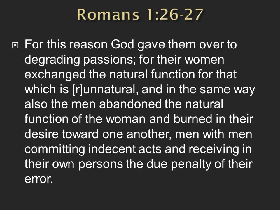  For this reason God gave them over to degrading passions; for their women exchanged the natural function for that which is [r]unnatural, and in the