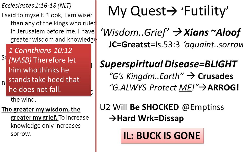 My Quest  ' Futility ' Ecclesiastes 1:16-18 (NLT) I said to myself, Look, I am wiser than any of the kings who ruled in Jerusalem before me.
