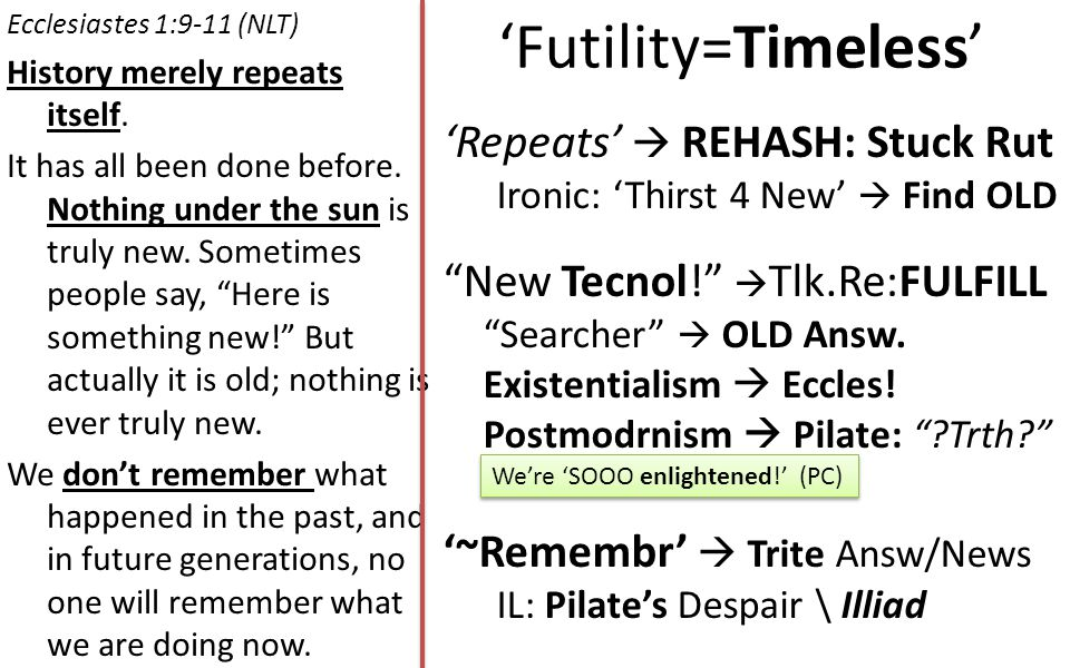 'Futility=Timeless' Ecclesiastes 1:9-11 (NLT) History merely repeats itself.