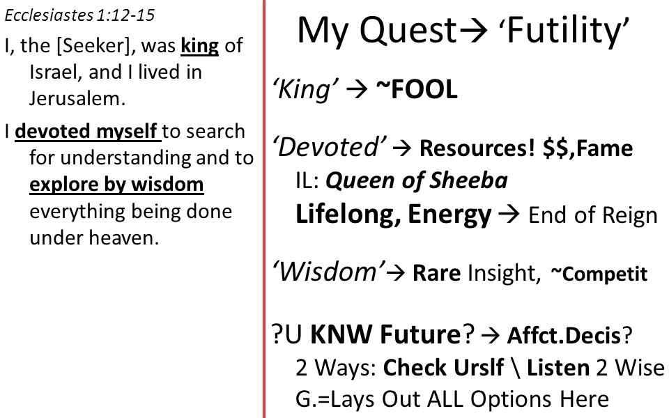 My Quest  ' Futility ' Ecclesiastes 1:12-15 I, the [Seeker], was king of Israel, and I lived in Jerusalem.
