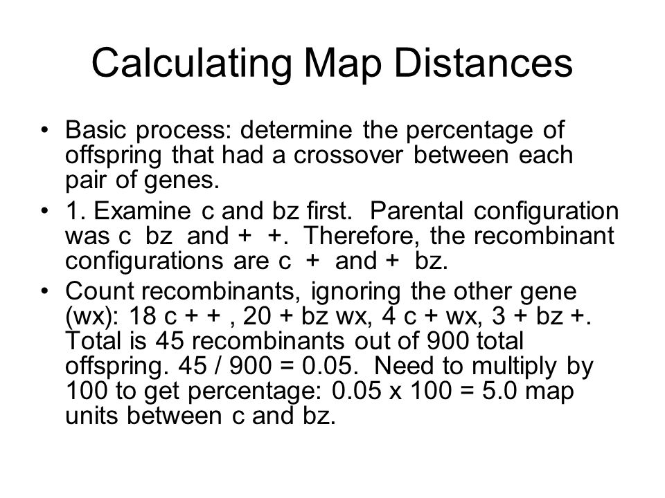Calculating Map Distances Basic process: determine the percentage of offspring that had a crossover between each pair of genes.