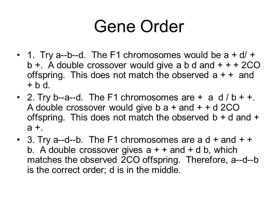 Gene Order 1. Try a--b--d. The F1 chromosomes would be a + d/ + b +. A double crossover would give a b d and + + + 2CO offspring. This does not match