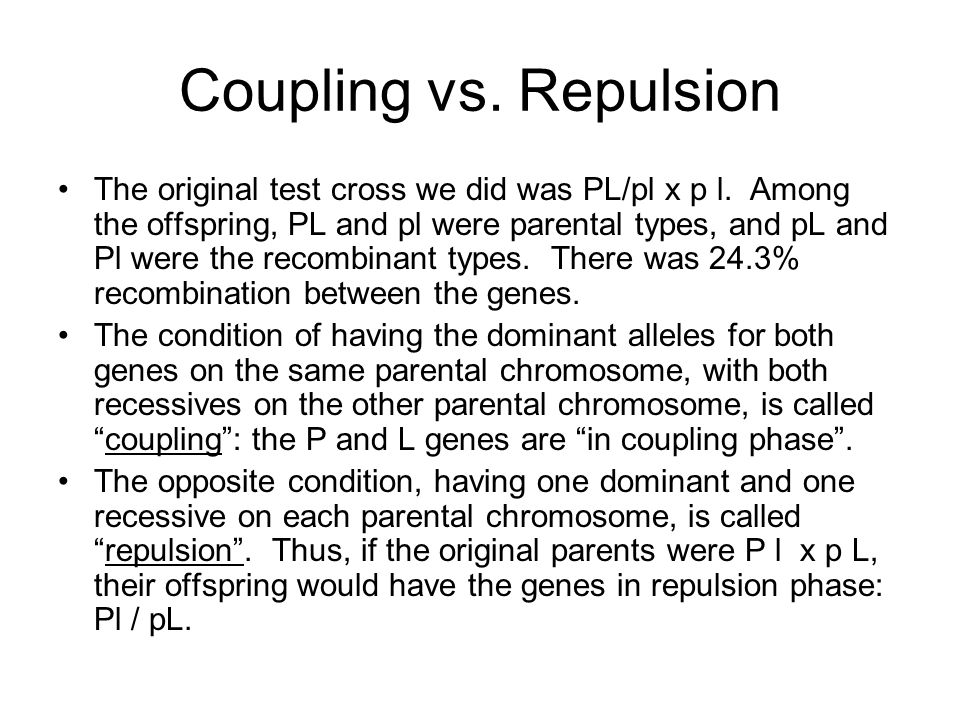 Coupling vs. Repulsion The original test cross we did was PL/pl x p l. Among the offspring, PL and pl were parental types, and pL and Pl were the reco