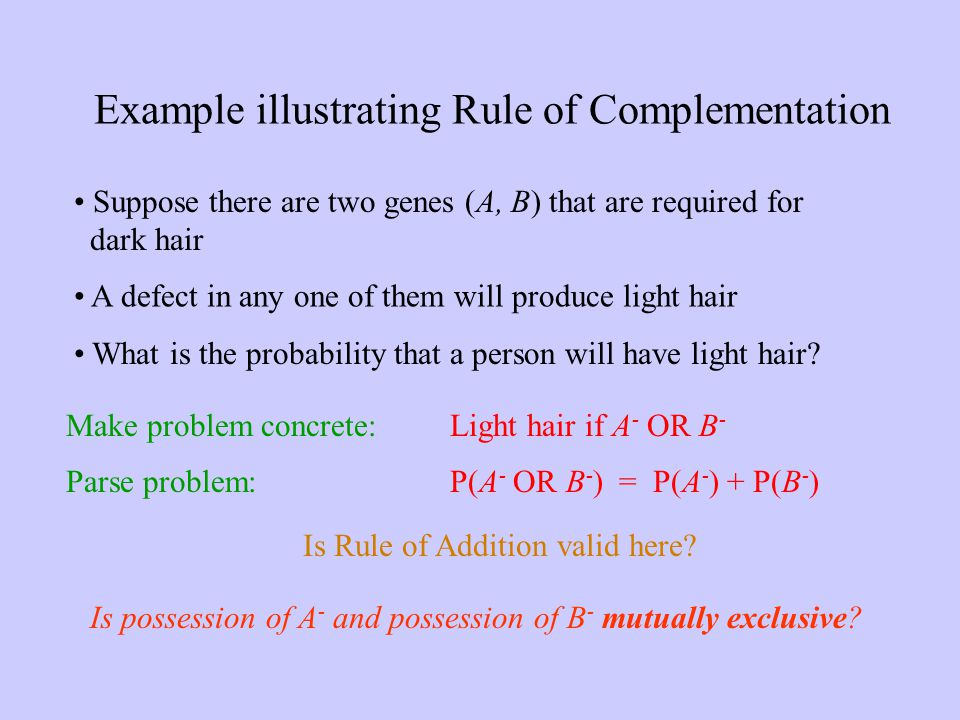 Example illustrating Rule of Complementation Suppose there are two genes (A, B) that are required for dark hair P(A - OR B - ) = P(A - ) + P(B - ) Is possession of A - and possession of B - mutually exclusive.