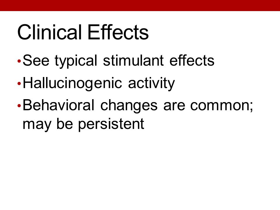 Clinical Effects See typical stimulant effects Hallucinogenic activity Behavioral changes are common; may be persistent