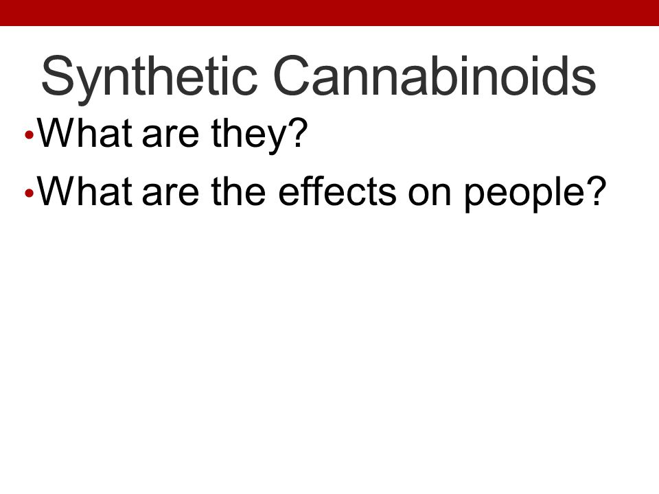 Synthetic Cannabinoids What are they? What are the effects on people?
