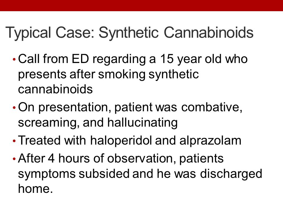 Typical Case: Synthetic Cannabinoids Call from ED regarding a 15 year old who presents after smoking synthetic cannabinoids On presentation, patient w