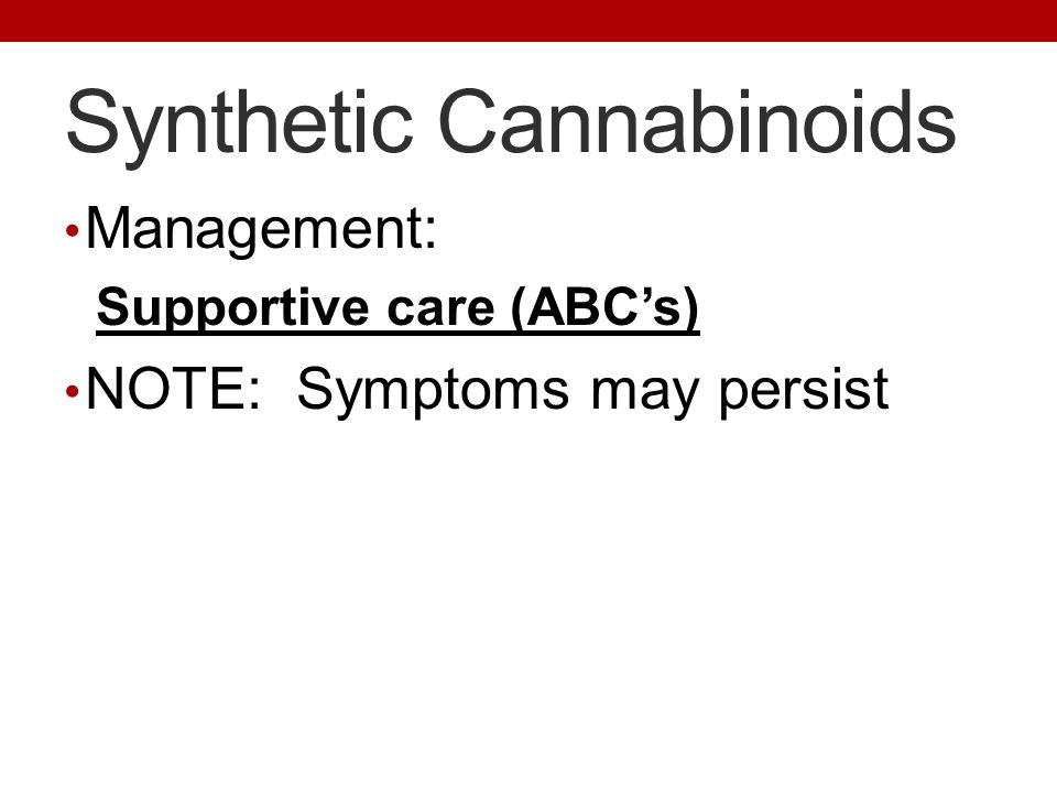 Synthetic Cannabinoids Management: Supportive care (ABC's) NOTE: Symptoms may persist