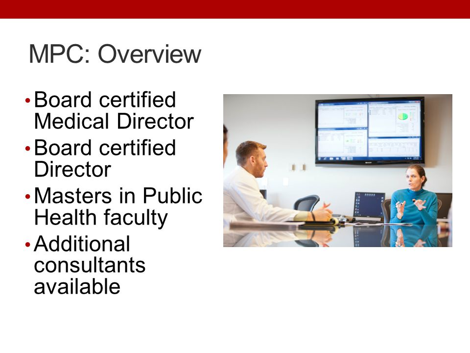 Board certified Medical Director Board certified Director Masters in Public Health faculty Additional consultants available MPC: Overview