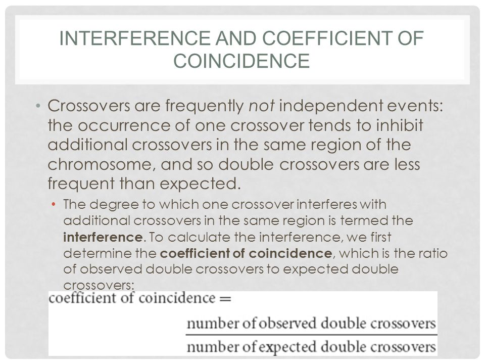 INTERFERENCE AND COEFFICIENT OF COINCIDENCE Crossovers are frequently not independent events: the occurrence of one crossover tends to inhibit additional crossovers in the same region of the chromosome, and so double crossovers are less frequent than expected.