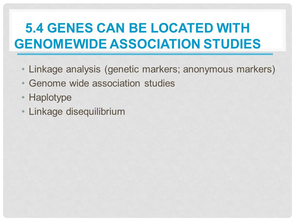 5.4 GENES CAN BE LOCATED WITH GENOMEWIDE ASSOCIATION STUDIES Linkage analysis (genetic markers; anonymous markers) Genome wide association studies Haplotype Linkage disequilibrium
