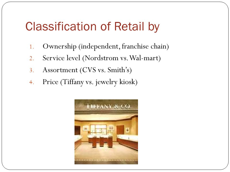 Classification of Retail by 1. Ownership (independent, franchise chain) 2. Service level (Nordstrom vs. Wal-mart) 3. Assortment (CVS vs. Smith's) 4. P