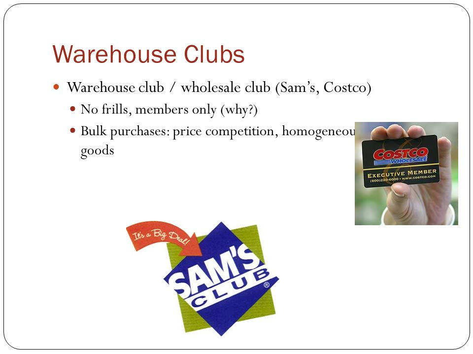 Warehouse Clubs Warehouse club / wholesale club (Sam's, Costco) No frills, members only (why?) Bulk purchases: price competition, homogeneous shopping