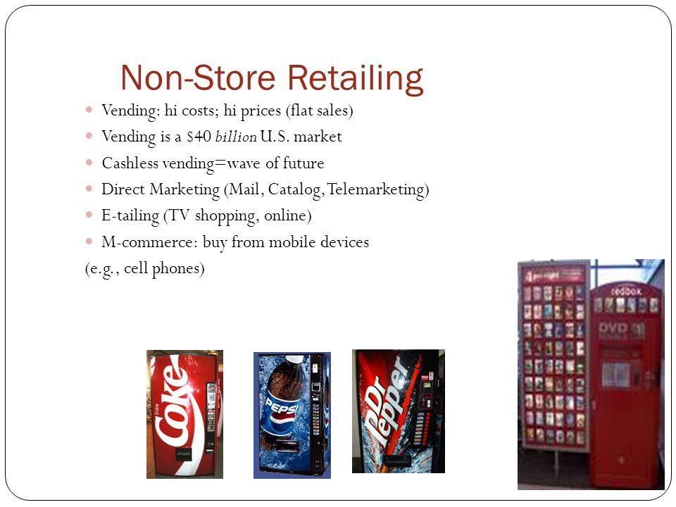 Non-Store Retailing Vending: hi costs; hi prices (flat sales) Vending is a $40 billion U.S. market Cashless vending=wave of future Direct Marketing (M
