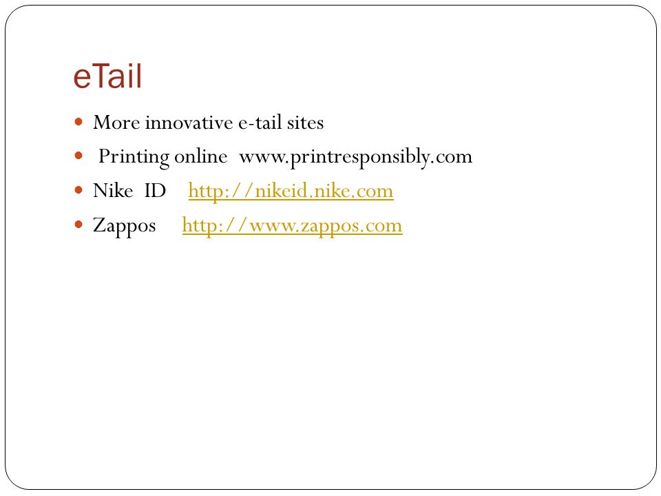 eTail More innovative e-tail sites Printing online www.printresponsibly.com Nike ID http://nikeid.nike.comhttp://nikeid.nike.com Zappos http://www.zap