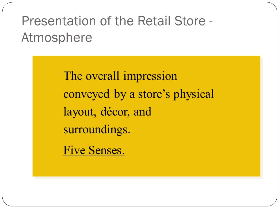 Presentation of the Retail Store - Atmosphere The overall impression conveyed by a store's physical layout, décor, and surroundings. Five Senses.