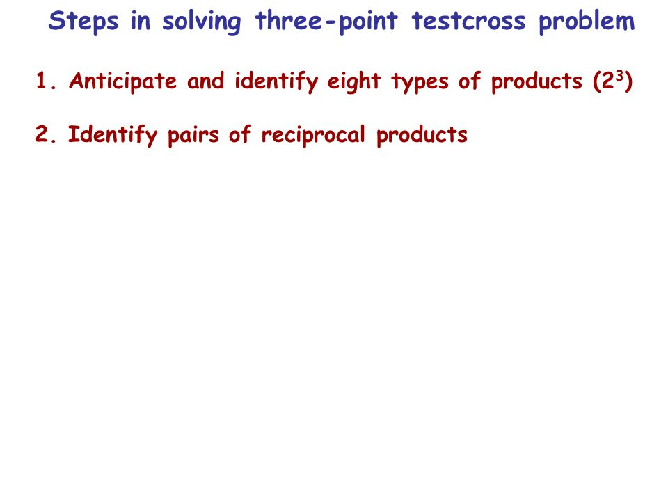 Steps in solving three-point testcross problem 1.Anticipate and identify eight types of products (2 3 ) 2.Identify pairs of reciprocal products