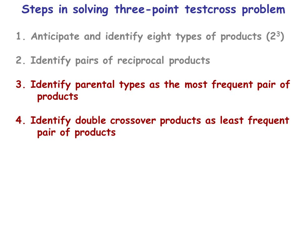 Steps in solving three-point testcross problem 1.Anticipate and identify eight types of products (2 3 ) 2.Identify pairs of reciprocal products 3.Identify parental types as the most frequent pair of products 4.Identify double crossover products as least frequent pair of products