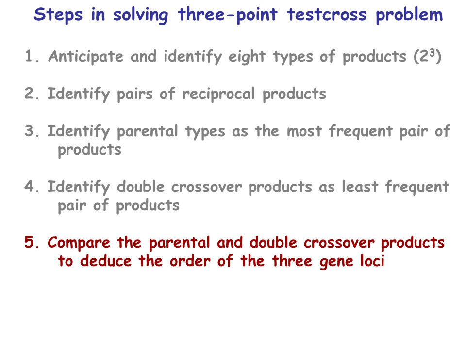 Steps in solving three-point testcross problem 1.Anticipate and identify eight types of products (2 3 ) 2.Identify pairs of reciprocal products 3.Identify parental types as the most frequent pair of products 4.Identify double crossover products as least frequent pair of products 5.Compare the parental and double crossover products to deduce the order of the three gene loci