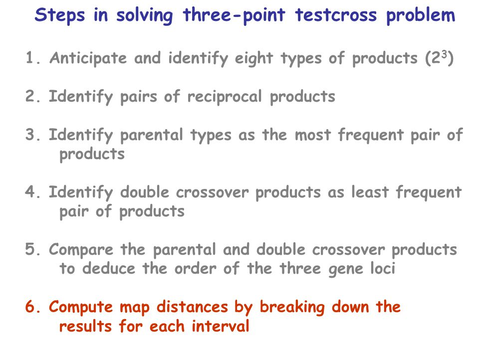 Steps in solving three-point testcross problem 1.Anticipate and identify eight types of products (2 3 ) 2.Identify pairs of reciprocal products 3.Identify parental types as the most frequent pair of products 4.Identify double crossover products as least frequent pair of products 5.Compare the parental and double crossover products to deduce the order of the three gene loci 6.Compute map distances by breaking down the results for each interval