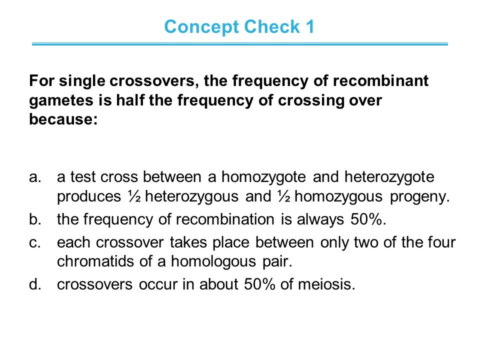Concept Check 1 For single crossovers, the frequency of recombinant gametes is half the frequency of crossing over because: a.a test cross between a homozygote and heterozygote produces ½ heterozygous and ½ homozygous progeny.