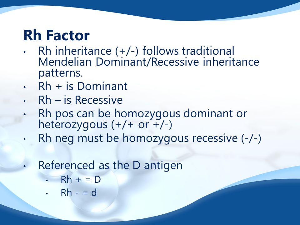 Rh Factor Rh inheritance (+/-) follows traditional Mendelian Dominant/Recessive inheritance patterns.