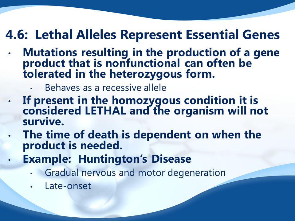 4.6: Lethal Alleles Represent Essential Genes Mutations resulting in the production of a gene product that is nonfunctional can often be tolerated in the heterozygous form.
